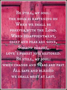 Be still, my soul: the hour is hastening on When we shall be forever with the Lord. When disappointment, grief and fear are gone, Sorrow forgot, love's purest joys restored. Be still, my soul: when change and tears are past All safe and blessèd we shall meet at last.