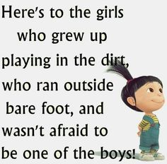 Here's to girl who grew up playing in the dirt, ran outside and wasn't afraid to be one of the boys