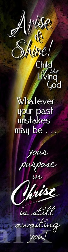 Arise  Shine child of the living God. Whatever your past mistakes may be, your purpose in Christ Jesus is still awaiting you.