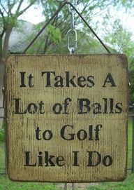 """It takes a lot of balls to play golf like I do."" :)"
