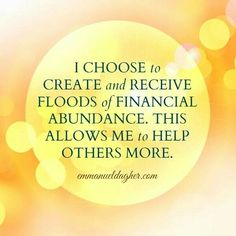 I CHOOSE to CREATE and RECEIVE FLOODS of FINANCIAL ABUNDANCE.  THIS ALLOWS ME to HELP OTHERS MORE.  - emmanueldagher.com