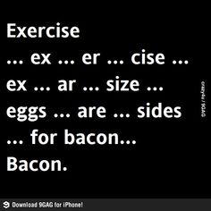 Exercise...  You had me at bacon! @Jeanneane Hall Grandstaff