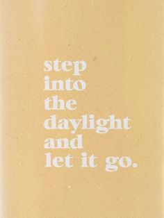 step into the daylight and let it go