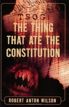 TSOG: The Thing That Ate The Constitution by Robert Anton Wilson