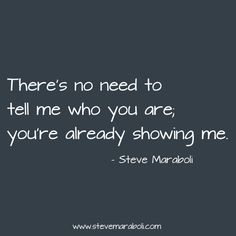 """""""There's no need to tell me who you are; you're already showing me."""" - Steve Maraboli"""