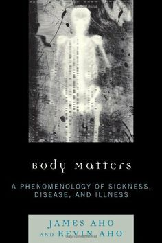 Body Matters: A Phenomenology of Sickness, Disease, and Illness by James Aho, On my list to read.