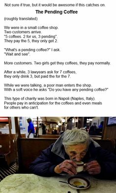 The Pending Coffee - Pending Meals - Buying extra coffee for people who can't afford it. You could do this with just about anything and help the less fortunate. This is AMAZING and I truly hope it catches on <3