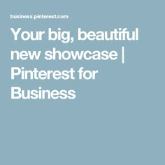Your big, beautiful new showcase | Pinterest for Business