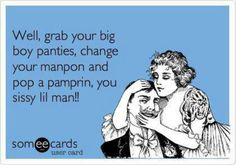 Change your manpon.  I'm glad my man acts like a man.  I get tired of 'men' (I use that term loosely) who are always pouting about something and never mind their own business. Put your big boy pants on!
