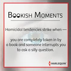 #BookishMoments Homicidal tendencies strike when — you are completely taken in by a book and someone interrupts you to ask a silly question.