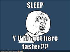 SLEEP  Y U No get here faster??