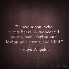 """""""I have a son, who is my heart. A wonderful young man, daring and loving and strong and kind."""" -Maya Angelou"""