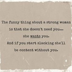 The funny thing about a strong woman is that she doesn't need you… she wants you. And if you start slacking she'll be content without you. thedailyquotes.com