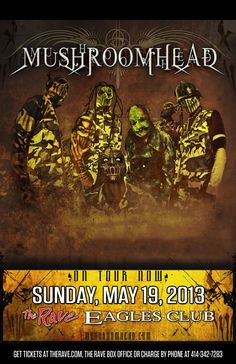 MUSHROOMHEAD Sunday, May 19, 2013 at 7pm (doors open at 6pm) The Rave/Eagles Club - Milwaukee WI All Ages / 21+ to Drink  Advance tickets are $16.50 (General Admission) plus fees.