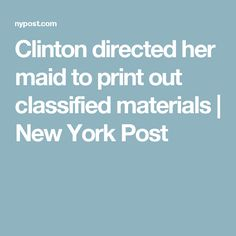 Clinton directed her maid to print out classified materials | New York Post
