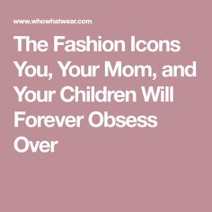 The Fashion Icons You, Your Mom, and Your Children Will Forever Obsess Over