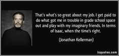 Jonathan Kellerman quotes - That's what's so great about my job. I get paid to do what got me in trouble in grade school space out and play with my imaginary friends. Jonathan Kellerman, My Job, Famous Quotes, Proverbs, Encouragement, Positivity, Sayings, School, Lyrics