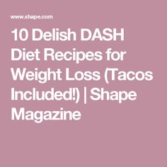 10 Delish DASH Diet Recipes for Weight Loss (Tacos Included!) | Shape Magazine