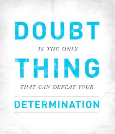 """""""Doubt is the only thing that can defeat your determination."""" 