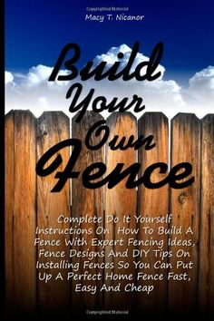 Build Your Own Fence: Complete Do It Yourself Instructions On How To Build A Fence With Expert Fencing Ideas, Fence Designs And DIY Tips On … Up A Perfect Home Fence Fast, Easy And Cheap