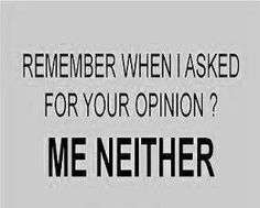 Your opinion, your thoughts, your comments. Mean nothing to me in my life!
