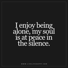 I Love being Alone........There is such peace and clarity by myself. I always thought I would feel lonely and I don't.
