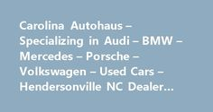 Carolina Autohaus – Specializing in Audi – BMW – Mercedes – Porsche – Volkswagen – Used Cars – Hendersonville NC Dealer #chicago #auto #show http://poland.remmont.com/carolina-autohaus-specializing-in-audi-bmw-mercedes-porsche-volkswagen-used-cars-hendersonville-nc-dealer-chicago-auto-show/  #auto haus # Carolina Autohaus – Specializing in Audi – BMW – Mercedes – Porsche – Volkswagen – Hendersonville NC, 28739 We specialize in luxury pre-owned European automobiles. We carry Audi, BMW…