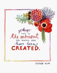 """Perhaps this is the moment for which you have been created."" Esther 4:14  print"