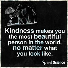 We need more beautiful people in the world today. Did you show kindness today? If not will you show the world how beautiful you are tomorrow?