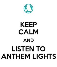 KEEP CALM AND LISTEN TO ANTHEM LIGHTS