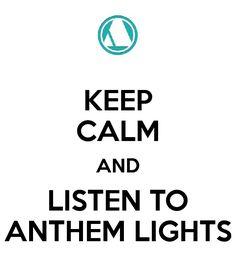 KEEP CALM AND LISTEN TO ANTHEM LIGHTS