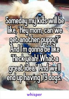 "Someday my kids will be like, ""Hey mom, can we get another puppy?"" And I'm gonna be like ""Heck yeah! What a great idea."" And we'll end up having 79 dogs."