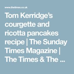 Tom Kerridge's courgette and ricotta pancakes recipe | The Sunday Times Magazine | The Times & The Sunday Times