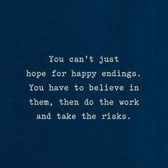 You can't just hope for happy endings. You have to believe in them, then do the work and take the risks.