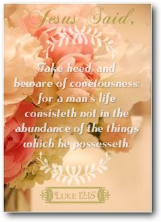 """""""And he said unto them, Take heed, and beware of covetousness: for a man's life consisteth not in the abundance of the things which he possesseth."""" Luke 12:15"""