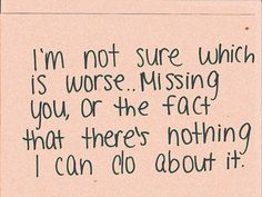 I'm not sure which is worse... missing you, or the fact that there's nothing I can do about it.