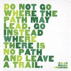 """Do not go where the path may lead. Go instead where there is no path and leave a trail."" #startup #words"