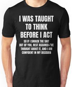 I Was Taught To Think Before I Act Shirt T-Shirt by - Sarcastic Shirts - Ideas of Sarcastic Shirts - Sarcastic Shirts, Funny Shirt Sayings, Funny Tee Shirts, T Shirts With Sayings, Cool T Shirts, Funny Quotes, Sarcastic Sayings, Witty Quotes, T Shirt Quotes