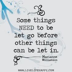 Some things need to be let go before other things can be let in. -Marianne Williamson