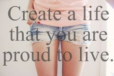 Create a life that you are proud to live.