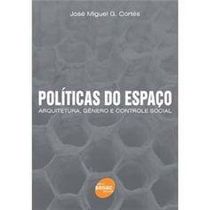 Políticas do Espaço: Arquitetura, Gênero e Controle Social - José Carlos G. Cortes