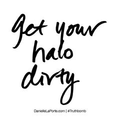 Get your halo dirty. Subscribe: DanielleLaPorte.com #Truthbomb #Words #Quotes