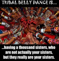 Tribal Bellydance is... having a thousand sisters, who are not actually your sisters, but they really are your sisters
