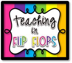 Teaching in Flip Flops: A Few Things By Request...