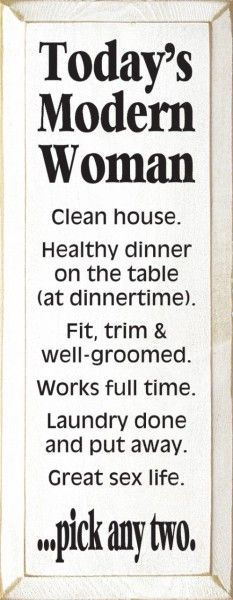 Today's Modern Woman - Clean house. Healthy dinner on the table (at dinnertime). Fit, trim & well-groomed. Works full-time. Laundry done and put away. Great sex life. . . Pick any two.