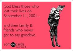 God bless those who lost their lives on September 11, 2001... and their family  friends who never got to say goodbye.