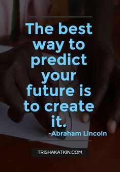 """The best way to predict your future is to create it!"" Quote by Abraham Lincoln Help your students succeed and see their true potential! TRISHAKATKIN.COM"
