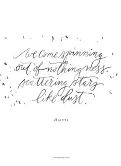 """""""We come spinning out of nothingness, scattering stars like dust."""" Rumi 