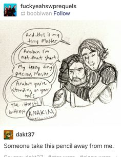 """""""This is my tiny Master."""" """"Anakin I'm not that short."""" """"My teeny tiny precious Master."""" """"Anakin you're standing on your toes."""" """"The ittiest bittiest-"""" """"ANAKIN."""""""