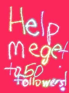 help me get to 50 followers pleaseeeeeeee!!!!